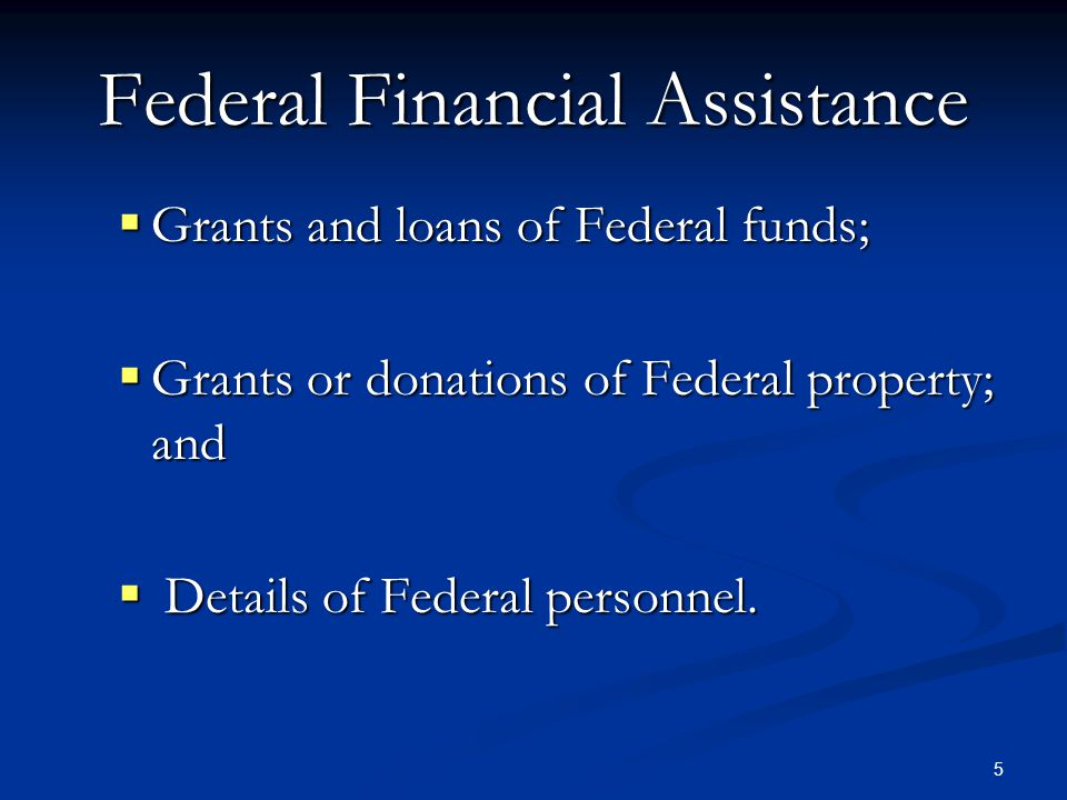5 Federal Financial Assistance  Grants and loans of Federal funds;  Grants or donations of Federal property; and  Details of Federal personnel.