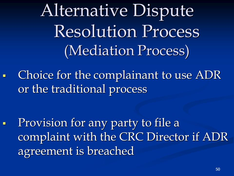 50 Alternative Dispute Resolution Process (Mediation Process)  Choice for the complainant to use ADR or the traditional process  Provision for any party to file a complaint with the CRC Director if ADR agreement is breached