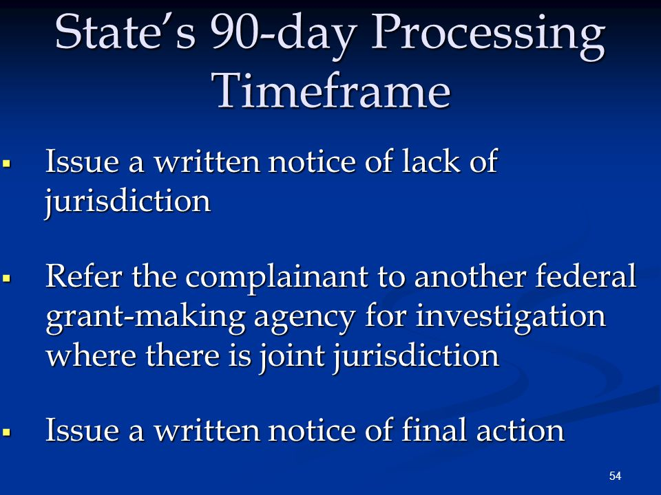 54 State's 90-day Processing Timeframe  Issue a written notice of lack of jurisdiction  Refer the complainant to another federal grant-making agency for investigation where there is joint jurisdiction  Issue a written notice of final action