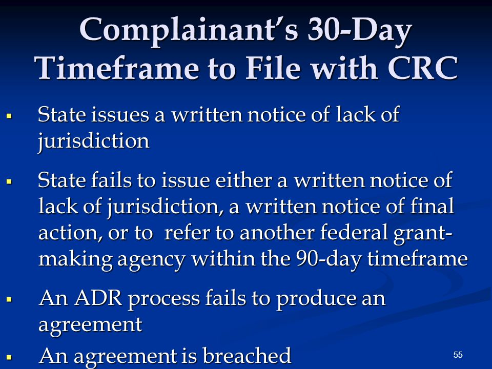 55 Complainant's 30-Day Timeframe to File with CRC  State issues a written notice of lack of jurisdiction  State fails to issue either a written notice of lack of jurisdiction, a written notice of final action, or to refer to another federal grant- making agency within the 90-day timeframe  An ADR process fails to produce an agreement  An agreement is breached