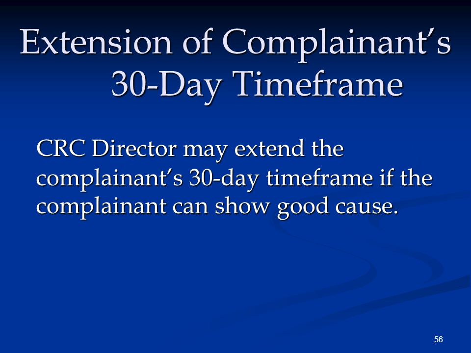 56 Extension of Complainant's 30-Day Timeframe CRC Director may extend the complainant's 30-day timeframe if the complainant can show good cause.