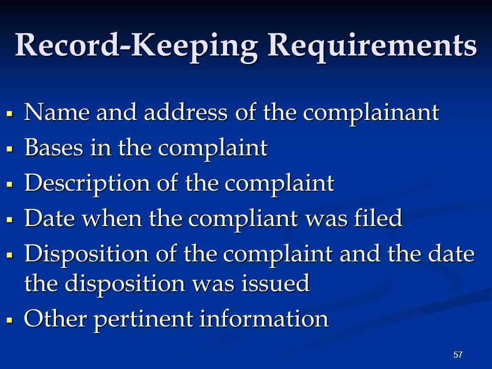 57 Record-Keeping Requirements  Name and address of the complainant  Bases in the complaint  Description of the complaint  Date when the compliant was filed  Disposition of the complaint and the date the disposition was issued  Other pertinent information