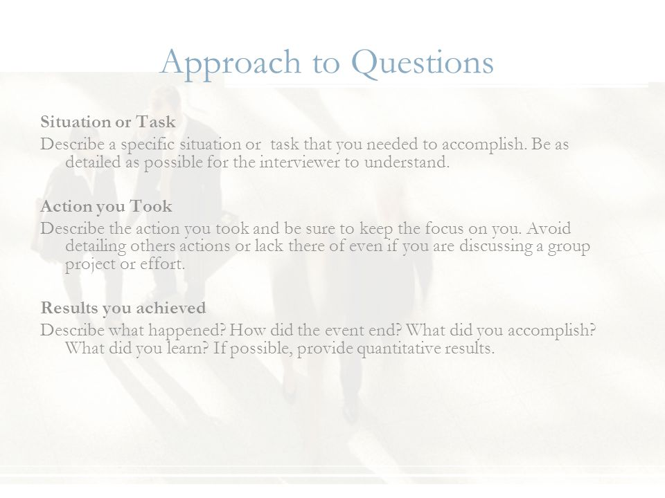 Approach to Questions Situation or Task Describe a specific situation or task that you needed to accomplish. Be as detailed as possible for the interv