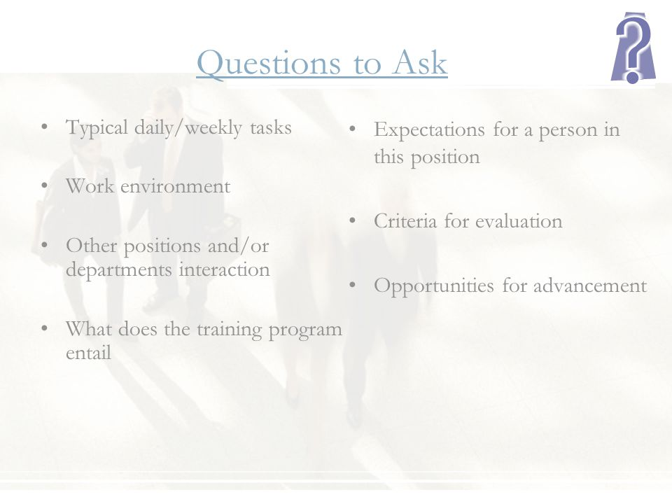 Questions to Ask Typical daily/weekly tasks Work environment Other positions and/or departments interaction What does the training program entail Expe