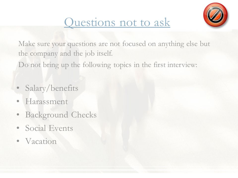 Questions not to ask Salary/benefits Harassment Background Checks Social Events Vacation Make sure your questions are not focused on anything else but the company and the job itself.