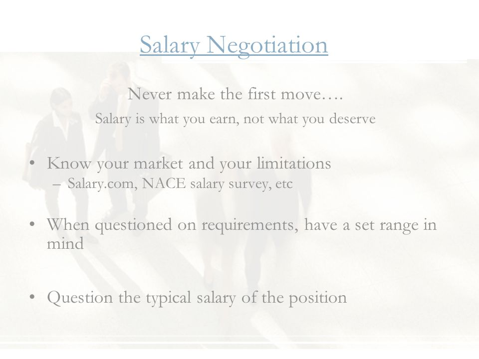 Salary Negotiation Never make the first move…. Salary is what you earn, not what you deserve Know your market and your limitations –Salary.com, NACE s