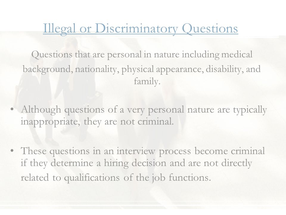Illegal or Discriminatory Questions Questions that are personal in nature including medical background, nationality, physical appearance, disability, and family.