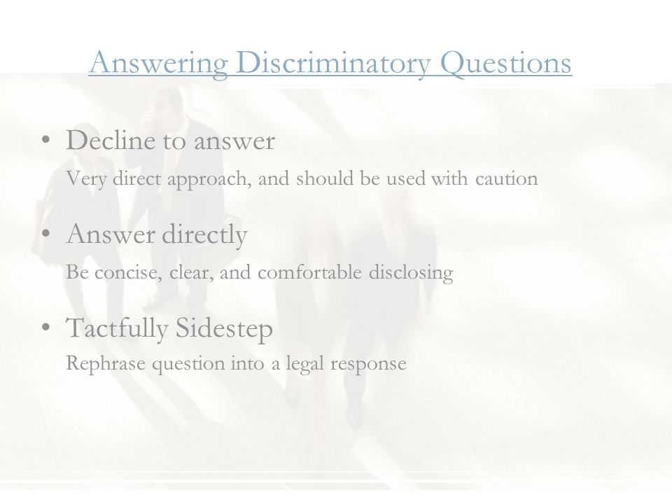 Answering Discriminatory Questions Decline to answer Very direct approach, and should be used with caution Answer directly Be concise, clear, and comfortable disclosing Tactfully Sidestep Rephrase question into a legal response