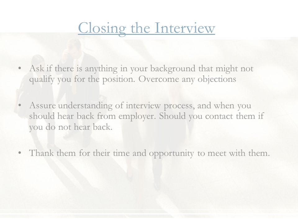 Closing the Interview Ask if there is anything in your background that might not qualify you for the position.