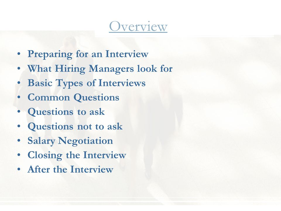 Overview Preparing for an Interview What Hiring Managers look for Basic Types of Interviews Common Questions Questions to ask Questions not to ask Salary Negotiation Closing the Interview After the Interview