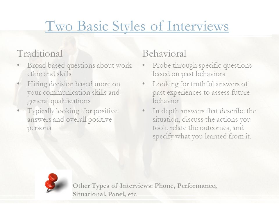 Two Basic Styles of Interviews Traditional Broad based questions about work ethic and skills Hiring decision based more on your communication skills and general qualifications Typically looking for positive answers and overall positive persona Behavioral Probe through specific questions based on past behaviors Looking for truthful answers of past experiences to assess future behavior In depth answers that describe the situation, discuss the actions you took, relate the outcomes, and specify what you learned from it.