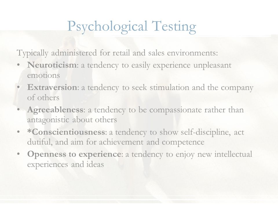Psychological Testing Typically administered for retail and sales environments: Neuroticism: a tendency to easily experience unpleasant emotions Extra