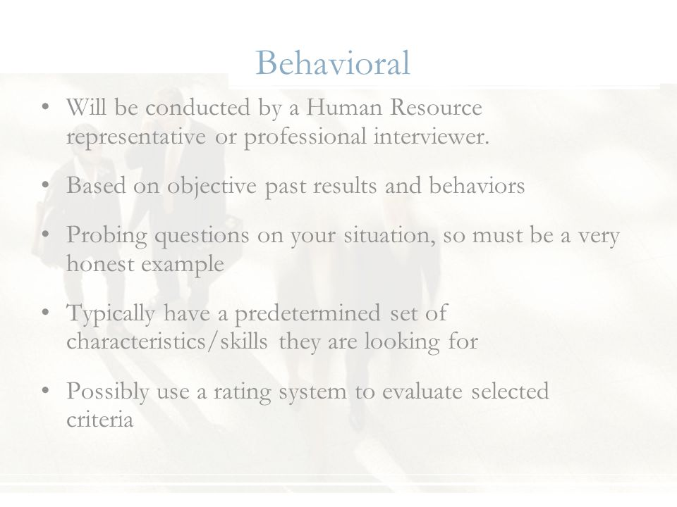Behavioral Will be conducted by a Human Resource representative or professional interviewer. Based on objective past results and behaviors Probing que