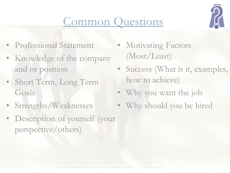 Common Questions Professional Statement Knowledge of the company and or position Short Term, Long Term Goals Strengths/Weaknesses Description of yours