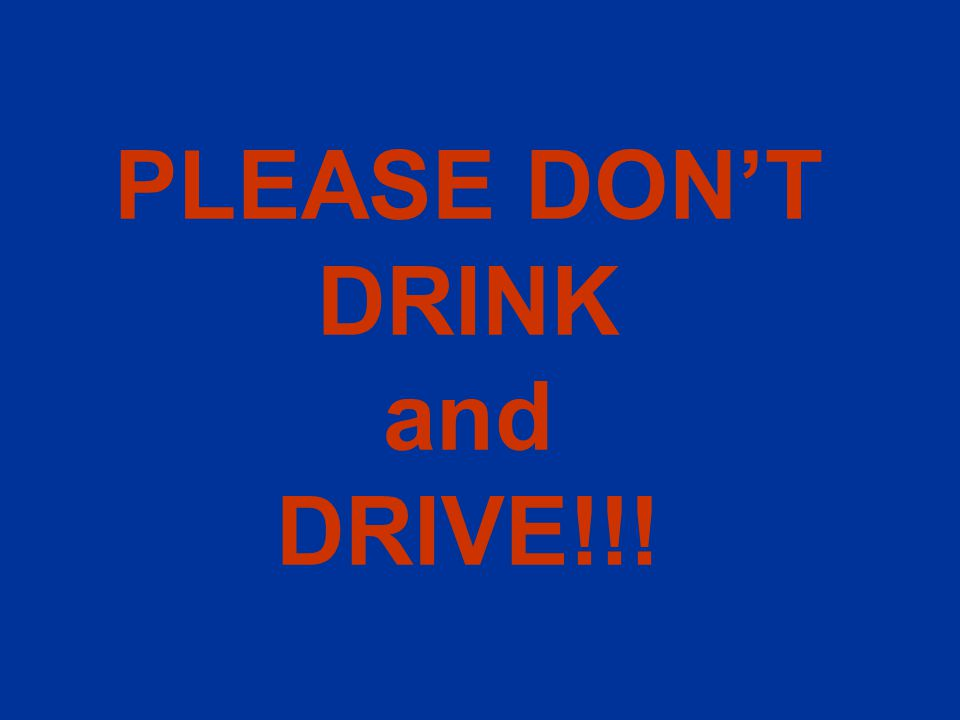PLEASE DON'T DRINK and DRIVE!!!