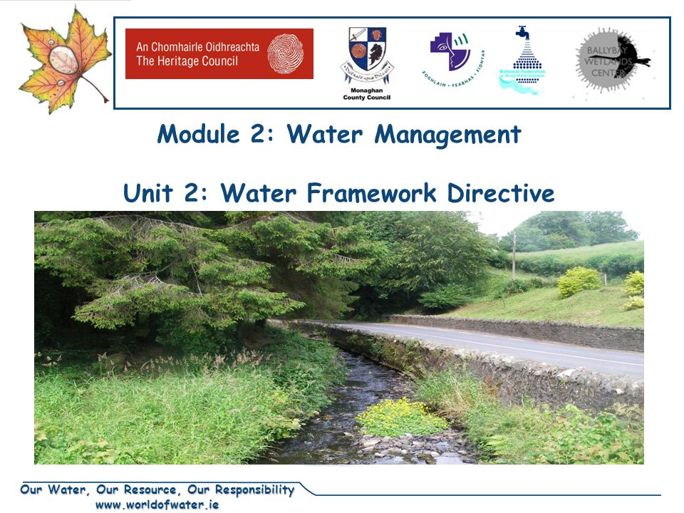 Our Water, Our Resource, Our Responsibility www.worldofwater.ie Objective of this presentation  To give participants an understanding of - the Water Framework Directive - the River Basin Districts - River basins or catchments