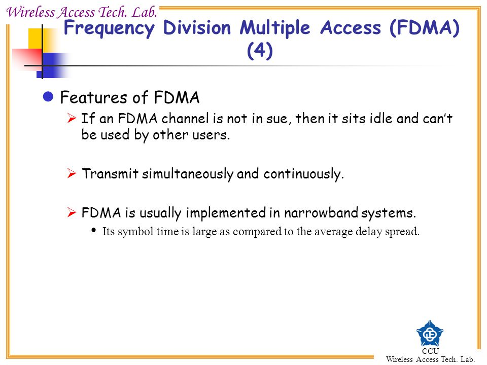 Wireless Access Tech. Lab. CCU Wireless Access Tech. Lab. Features of FDMA  If an FDMA channel is not in sue, then it sits idle and can't be used by
