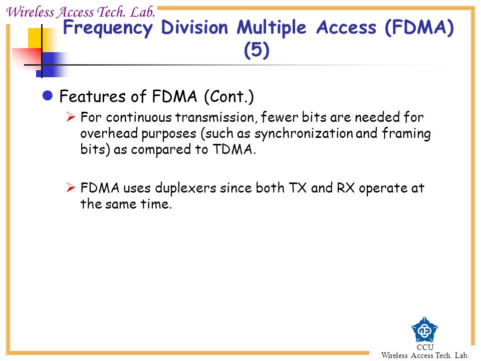Wireless Access Tech. Lab. CCU Wireless Access Tech. Lab. Features of FDMA (Cont.)  For continuous transmission, fewer bits are needed for overhead p