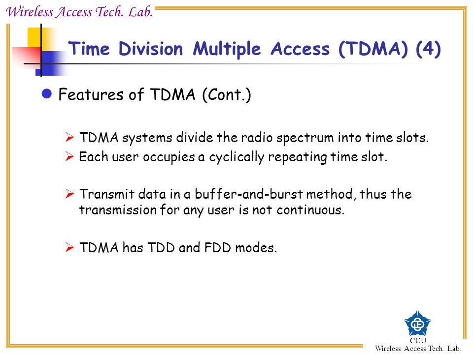 Wireless Access Tech. Lab. CCU Wireless Access Tech. Lab. Time Division Multiple Access (TDMA) (4) Features of TDMA (Cont.)  TDMA systems divide the