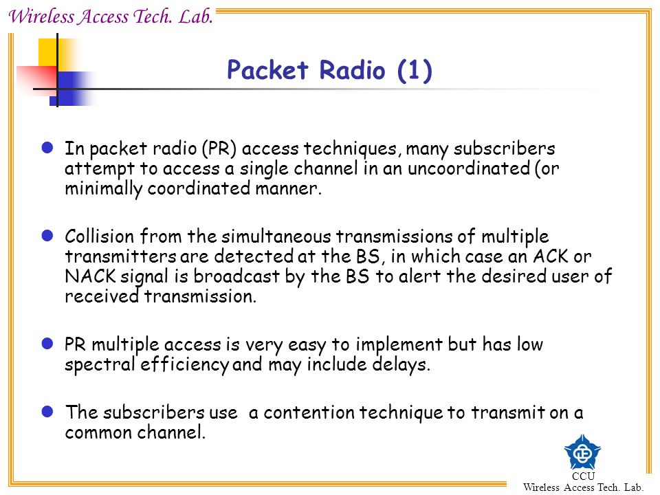 Wireless Access Tech. Lab. CCU Wireless Access Tech. Lab. Packet Radio (1) In packet radio (PR) access techniques, many subscribers attempt to access