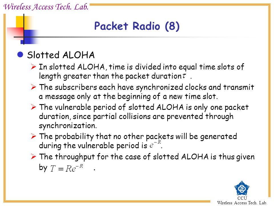 Wireless Access Tech. Lab. CCU Wireless Access Tech. Lab. Packet Radio (8) Slotted ALOHA  In slotted ALOHA, time is divided into equal time slots of