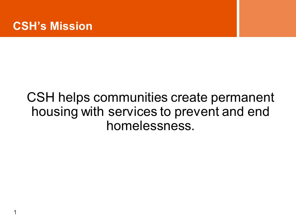 1 CSH helps communities create permanent housing with services to prevent and end homelessness. CSH's Mission