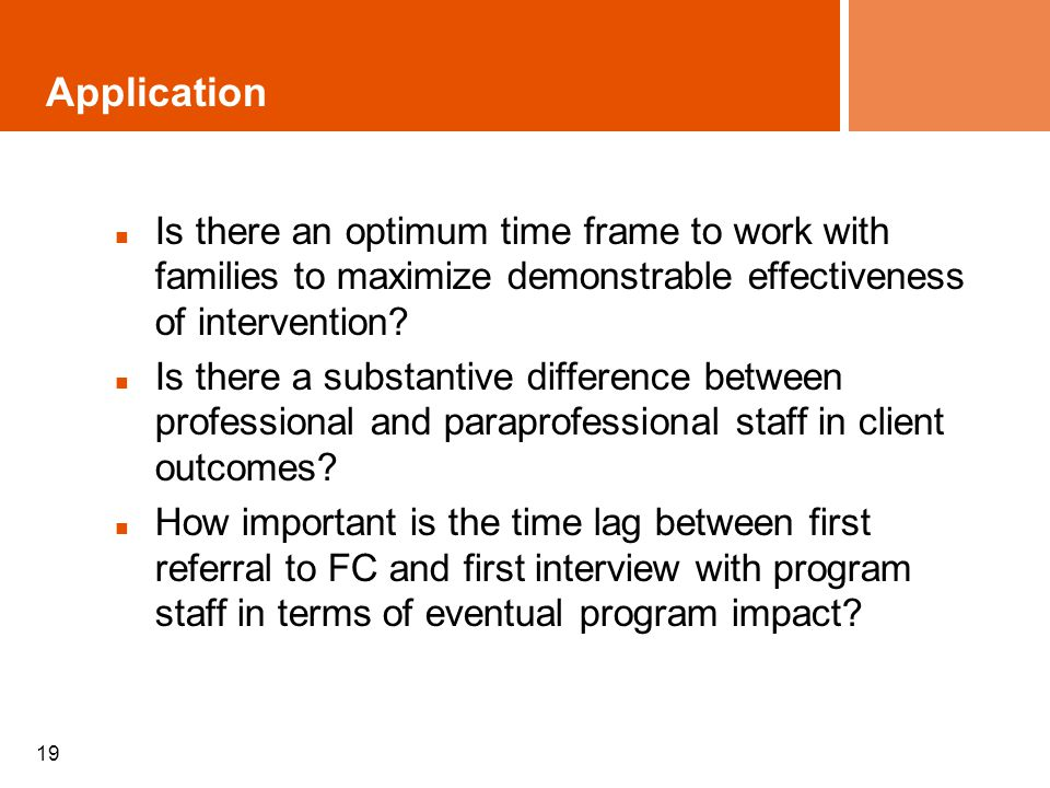 19 Application Is there an optimum time frame to work with families to maximize demonstrable effectiveness of intervention.