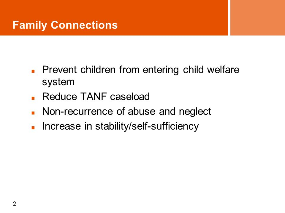 2 Family Connections Prevent children from entering child welfare system Reduce TANF caseload Non-recurrence of abuse and neglect Increase in stability/self-sufficiency