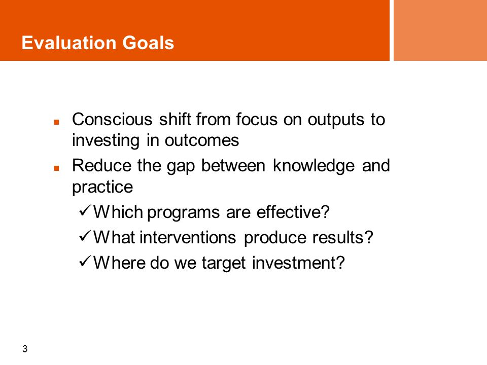3 Evaluation Goals Conscious shift from focus on outputs to investing in outcomes Reduce the gap between knowledge and practice Which programs are effective.