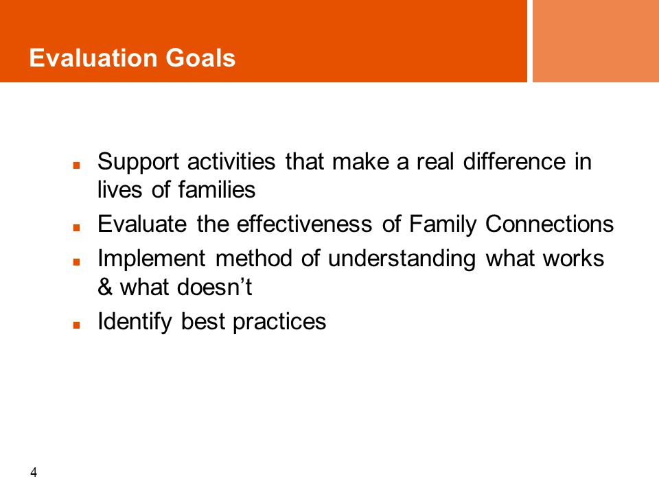 4 Evaluation Goals Support activities that make a real difference in lives of families Evaluate the effectiveness of Family Connections Implement meth