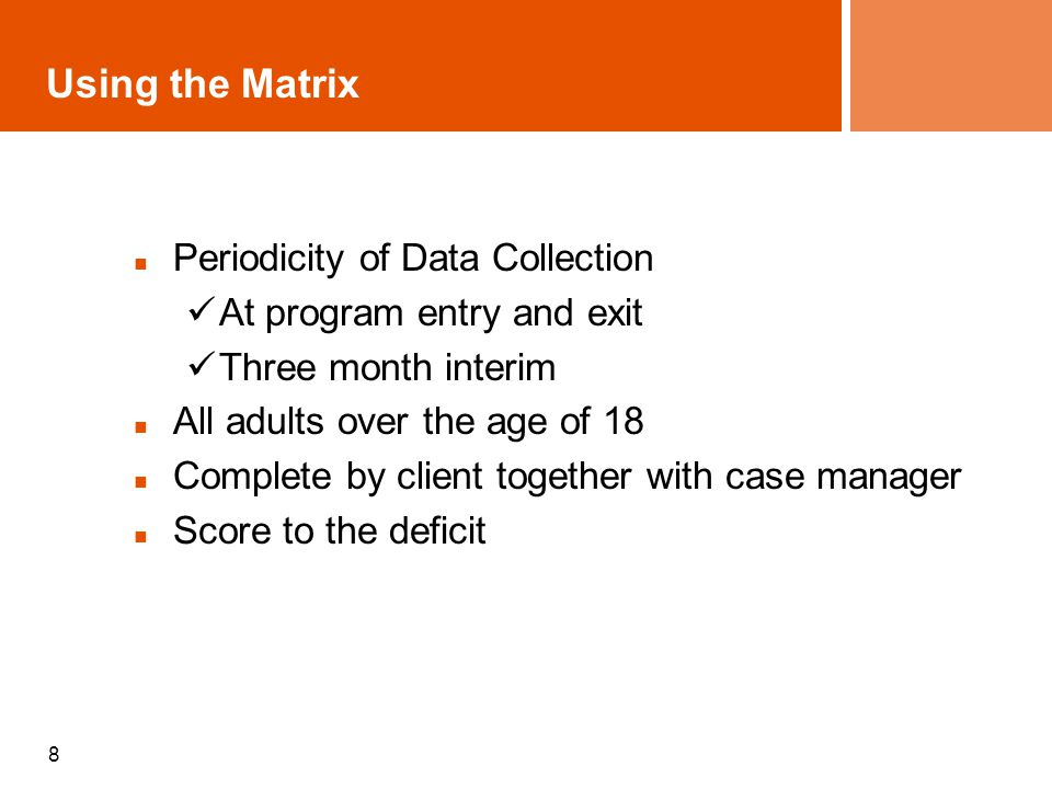 8 Using the Matrix Periodicity of Data Collection At program entry and exit Three month interim All adults over the age of 18 Complete by client toget