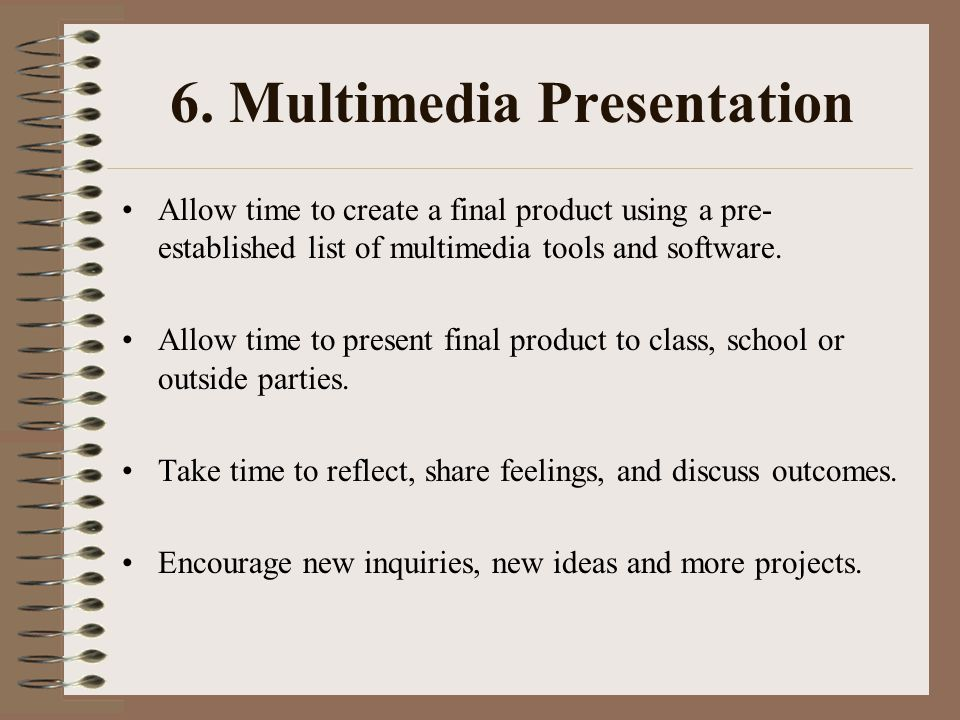 6. Multimedia Presentation Allow time to create a final product using a pre- established list of multimedia tools and software. Allow time to present