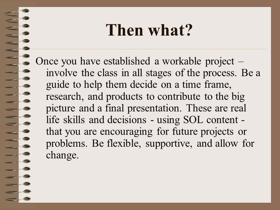Then what? Once you have established a workable project – involve the class in all stages of the process. Be a guide to help them decide on a time fra