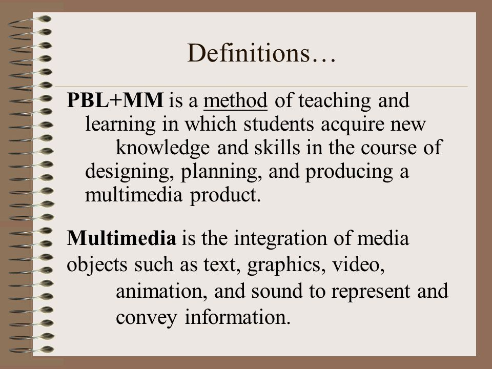 Definitions… PBL+MM is a method of teaching and learning in which students acquire new knowledge and skills in the course of designing, planning, and