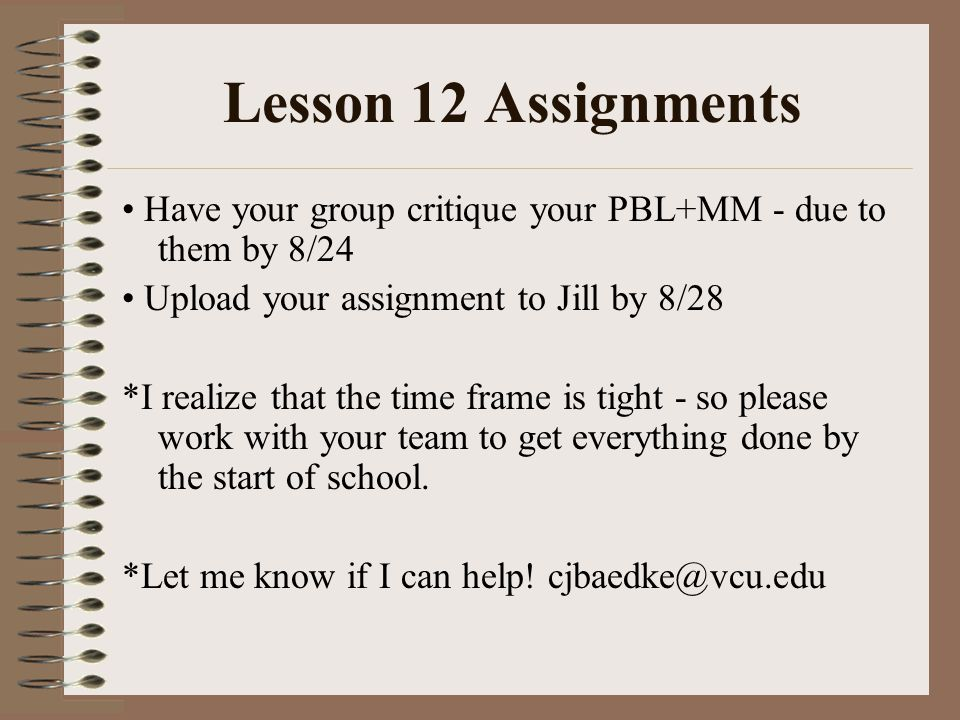 Lesson 12 Assignments Have your group critique your PBL+MM - due to them by 8/24 Upload your assignment to Jill by 8/28 *I realize that the time frame