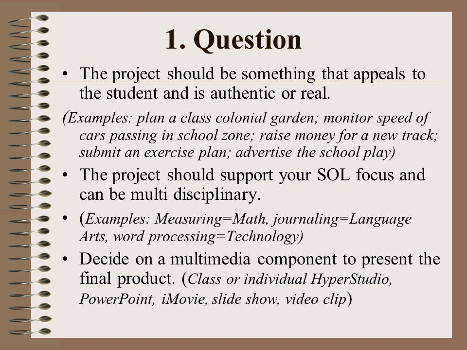 1. Question The project should be something that appeals to the student and is authentic or real. ( Examples: plan a class colonial garden; monitor sp