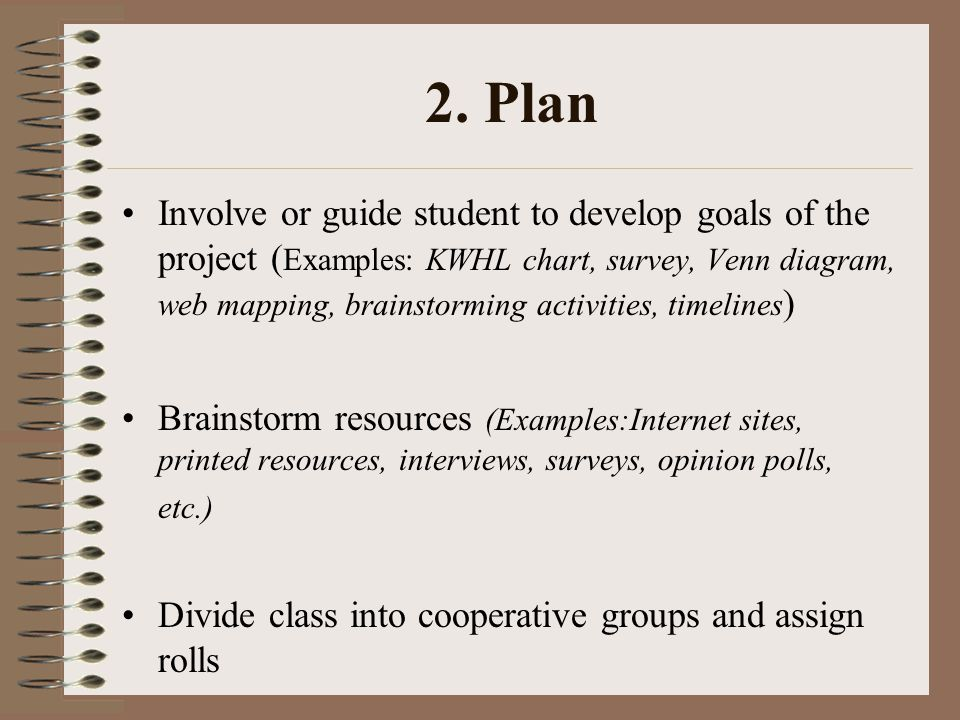 2. Plan Involve or guide student to develop goals of the project ( Examples: KWHL chart, survey, Venn diagram, web mapping, brainstorming activities,