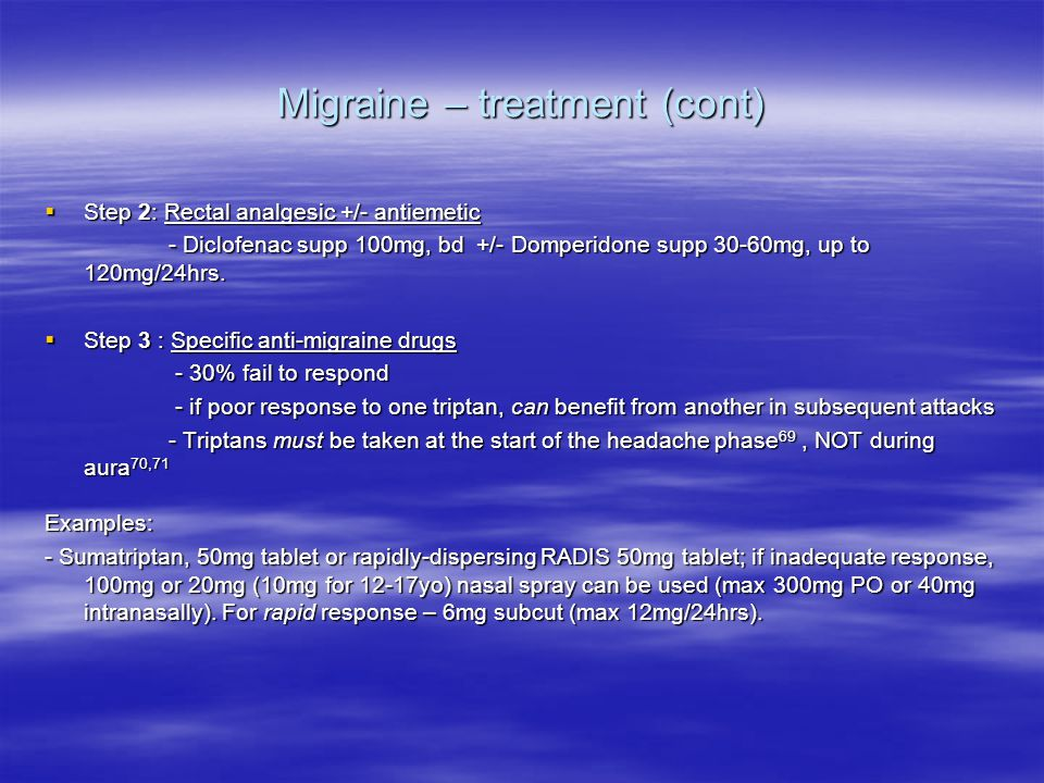 Migraine – treatment (cont)  Step 2: Rectal analgesic +/- antiemetic - Diclofenac supp 100mg, bd +/- Domperidone supp 30-60mg, up to 120mg/24hrs.
