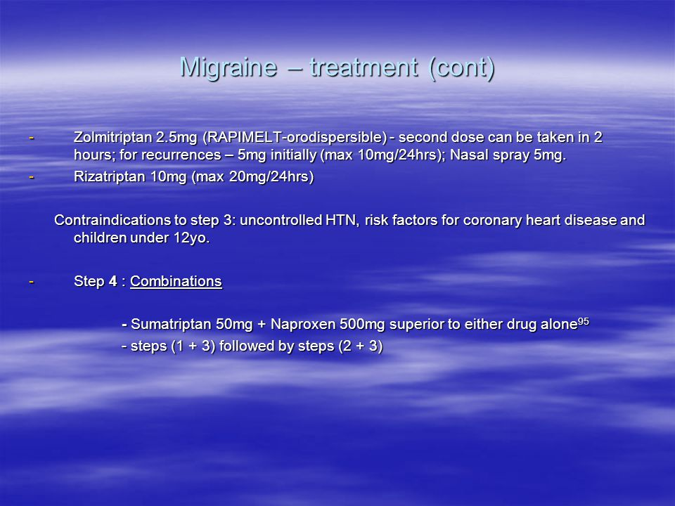 Migraine – treatment (cont) -Zolmitriptan 2.5mg (RAPIMELT-orodispersible) - second dose can be taken in 2 hours; for recurrences – 5mg initially (max 10mg/24hrs); Nasal spray 5mg.