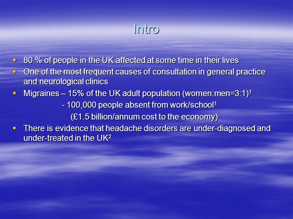 Intro  80 % of people in the UK affected at some time in their lives  One of the most frequent causes of consultation in general practice and neurological clinics  Migraines – 15% of the UK adult population (women:men=3:1) 1 - 100,000 people absent from work/school 1 - 100,000 people absent from work/school 1 (£1.5 billion/annum cost to the economy) (£1.5 billion/annum cost to the economy)  There is evidence that headache disorders are under-diagnosed and under-treated in the UK 2