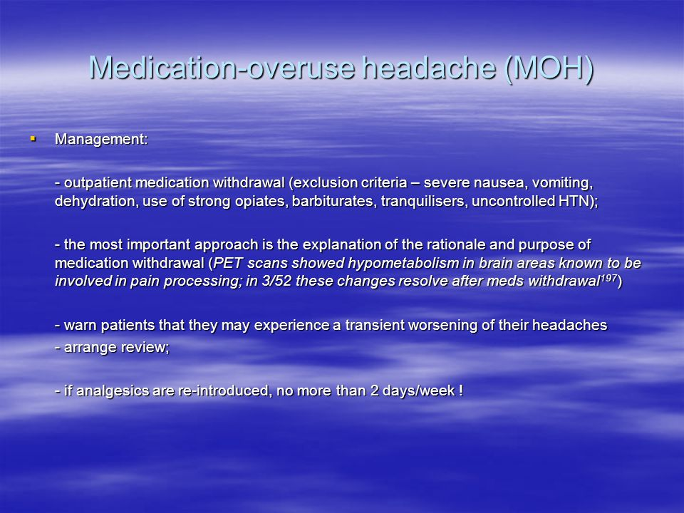 Medication-overuse headache (MOH)  Management: - outpatient medication withdrawal (exclusion criteria – severe nausea, vomiting, dehydration, use of strong opiates, barbiturates, tranquilisers, uncontrolled HTN); - outpatient medication withdrawal (exclusion criteria – severe nausea, vomiting, dehydration, use of strong opiates, barbiturates, tranquilisers, uncontrolled HTN); - the most important approach is the explanation of the rationale and purpose of medication withdrawal (PET scans showed hypometabolism in brain areas known to be involved in pain processing; in 3/52 these changes resolve after meds withdrawal 197 ) - the most important approach is the explanation of the rationale and purpose of medication withdrawal (PET scans showed hypometabolism in brain areas known to be involved in pain processing; in 3/52 these changes resolve after meds withdrawal 197 ) - warn patients that they may experience a transient worsening of their headaches - warn patients that they may experience a transient worsening of their headaches - arrange review; - arrange review; - if analgesics are re-introduced, no more than 2 days/week .