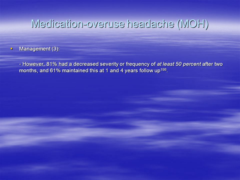 Medication-overuse headache (MOH)  Management (3): - However, 81% had a decreased severity or frequency of at least 50 percent after two months, and 61% maintained this at 1 and 4 years follow up 198.