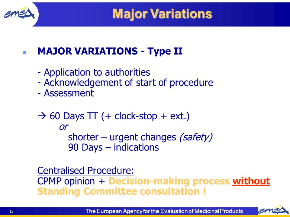 The European Agency for the Evaluation of Medicinal Products 13 Major Variations l MAJOR VARIATIONS - Type II - Application to authorities - Acknowledgement of start of procedure - Assessment  60 Days TT (+ clock-stop + ext.) or shorter – urgent changes (safety) 90 Days – indications Centralised Procedure: CPMP opinion + Decision-making process without Standing Committee consultation !