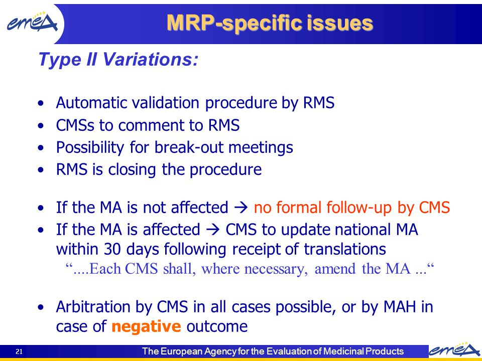 The European Agency for the Evaluation of Medicinal Products 21 Type II Variations: Automatic validation procedure by RMS CMSs to comment to RMS Possibility for break-out meetings RMS is closing the procedure If the MA is not affected  no formal follow-up by CMS If the MA is affected  CMS to update national MA within 30 days following receipt of translations ....Each CMS shall, where necessary, amend the MA... Arbitration by CMS in all cases possible, or by MAH in case of negative outcome MRP-specific issues