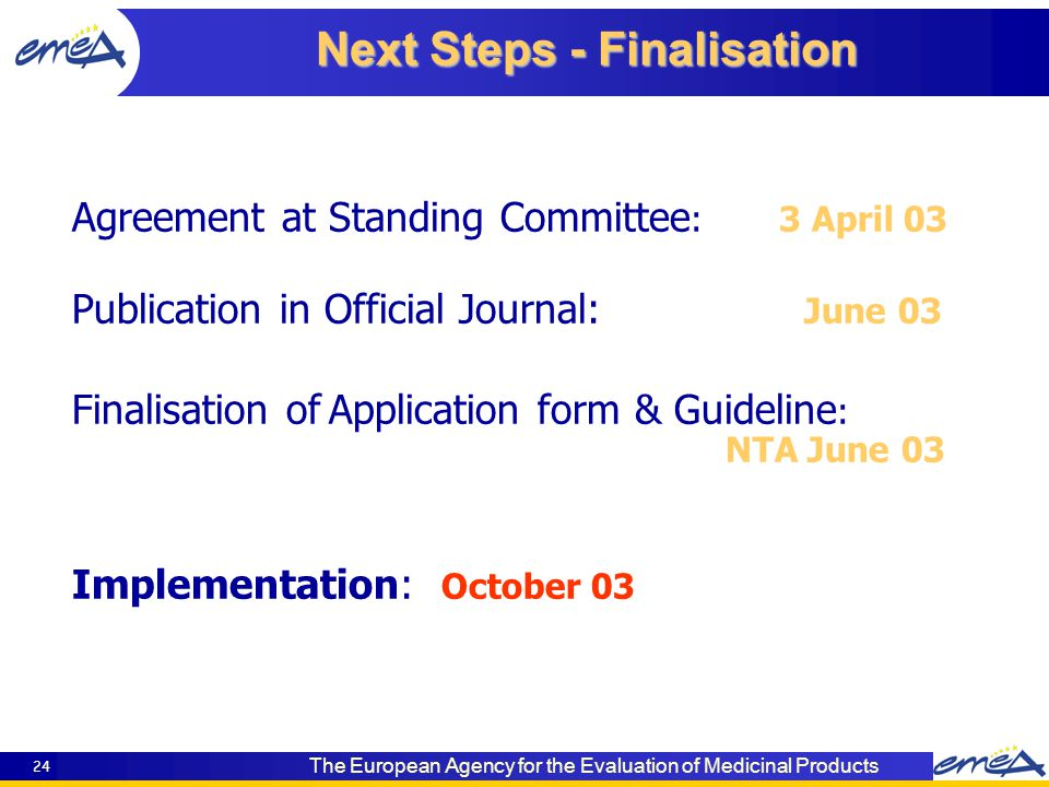 The European Agency for the Evaluation of Medicinal Products 24 Next Steps - Finalisation Agreement at Standing Committee : 3 April 03 Publication in Official Journal: June 03 Finalisation ofApplication form & Guideline : NTA June 03 Implementation: October 03