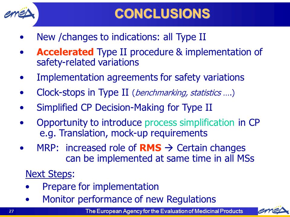 The European Agency for the Evaluation of Medicinal Products 27 New /changes to indications: all Type II Accelerated Type II procedure & implementation of safety-related variations Implementation agreements for safety variations Clock-stops in Type II (benchmarking, statistics ….) Simplified CP Decision-Making for Type II Opportunity to introduce process simplification in CP e.g.