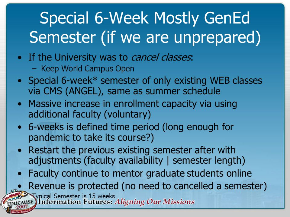Special 6-Week Mostly GenEd Semester (if we are unprepared) If the University was to cancel classes: –Keep World Campus Open Special 6-week* semester