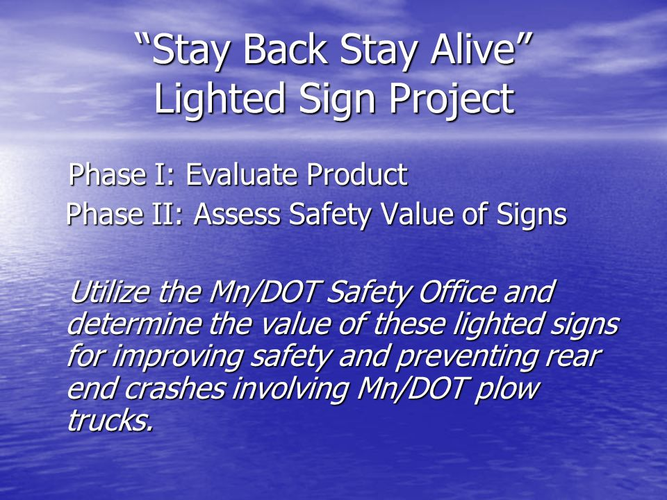 Stay Back Stay Alive Lighted Sign Project Phase I: Evaluate Product Phase I: Evaluate Product Phase II: Assess Safety Value of Signs Utilize the Mn/DOT Safety Office and determine the value of these lighted signs for improving safety and preventing rear end crashes involving Mn/DOT plow trucks.