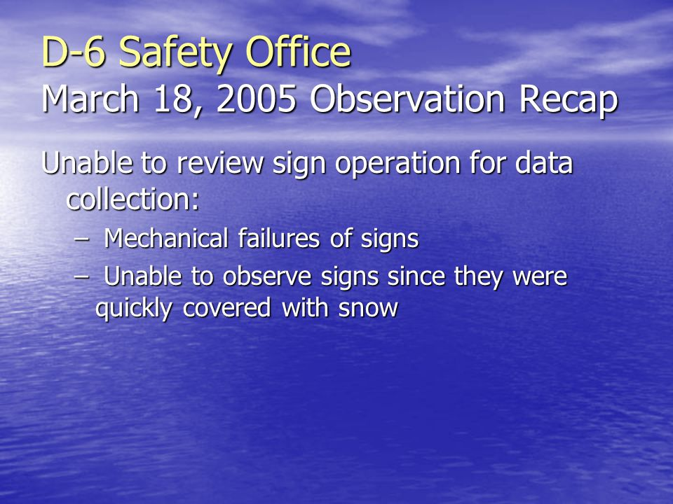 D-6 Safety Office March 18, 2005 Observation Recap Unable to review sign operation for data collection: – Mechanical failures of signs – Unable to observe signs since they were quickly covered with snow