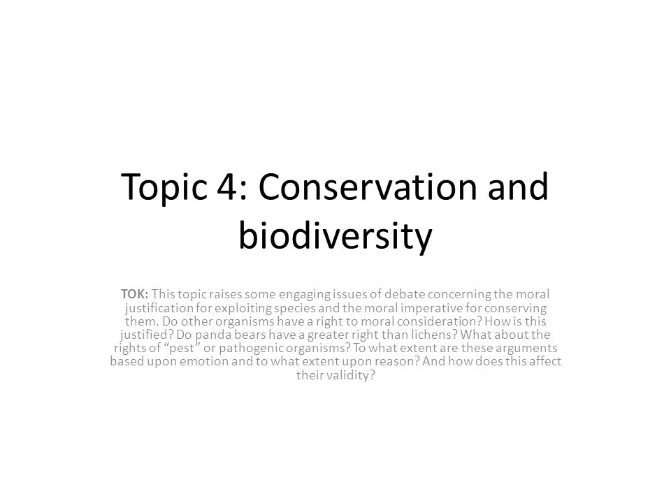 Topic 4: Conservation and biodiversity TOK: This topic raises some engaging issues of debate concerning the moral justification for exploiting species and the moral imperative for conserving them.